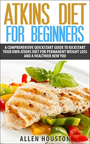 ATKINS DIET FOR BEGINNERS: A Comprehensive Quickstart Guide To Kickstart Your Own Atkins Diet For Permanent Weight Loss and A Healthier New You (Atkins Low Carb Weight Loss Diet Book 1)