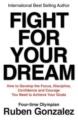 Fight for Your Dream: How to Develop the Focus, Discipline, Confidence and Courage You Need to Achieve Your Goals