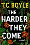 The Harder They Come by T. Coraghessan Boyle