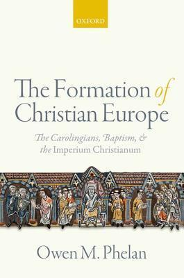 The Formation of Christian Europe The Carolingians, Baptism, and the Imperium Christianum