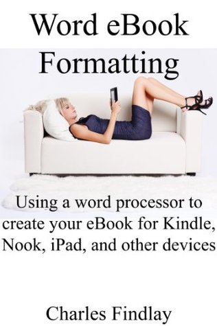 Word eBook formatting: How to use your word processor to format your eBook for Kindle, Nook, iPad, and other reading devices