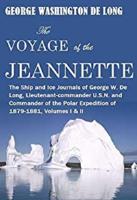 The Voyage of the Jeannette: The Ship and Ice Journals of George W. De Long, Lieutenant-commander U.S.N. and Commander of the Polar Expedition of 1879-1881, Volume I & II