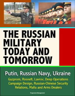 The Russian Military Today and Tomorrow - Putin, Russian Navy, Ukraine, Gazprom, Rosneft, Lavrov, Deep Operations, Campaign Design, Russian-Chinese Security Relations, Mafia and Arms Dealers