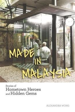 Made in Malaysia: Stories of Hometown Heroes and Hidden Gems