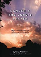 Cancer & The Lord's Prayer: Hope & Healing Through History's Greatest Prayer