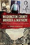 Washington County Murder & Mayhem: Historic Crimes of Southwestern Pennsylvania