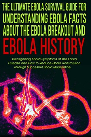 The Ultimate Ebola Survival Guide for Understanding Ebola Facts about The Ebola Breakout and Ebola History: Recognising Ebola Symptoms of The Ebola Disease ... Ebola Disease, Ebola Virus, Book 1)