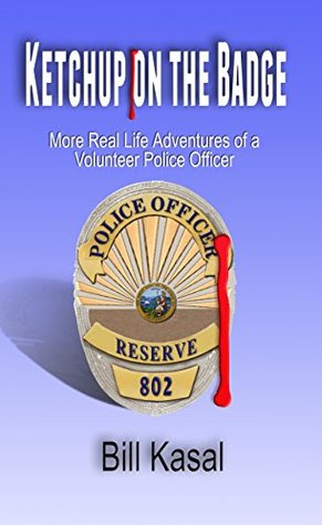 Ketchup on the Badge: More Real Life Adventures of a Volunteer Police Officer