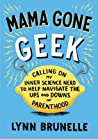 Mama Gone Geek: Calling On My Inner Science Nerd to Help Navigate the Ups and Downs of Parenthood