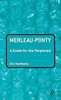Merleau-Ponty: A Guide for the Perplexed
