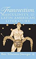Transvestism, Masculinity, And Latin American Literature: Genders Share Flesh