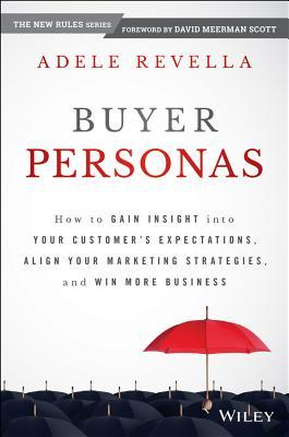 Buyer Personas: How to Gain Insight Into Your Customer's Expectations, Align Your Marketing Strategies, and Win More Business