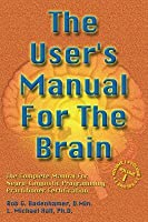 The User's Manual for the Brain Volume I: The Complete Manual for Neuro-Linguistic Programming Practitioner Certification