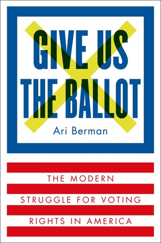 Give Us the Ballot: The Modern Struggle for Voting Rights in America