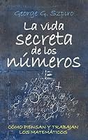 La Vida Secreta De Los Números: Cómo Piensan Y Trabajan Los Matemáticos