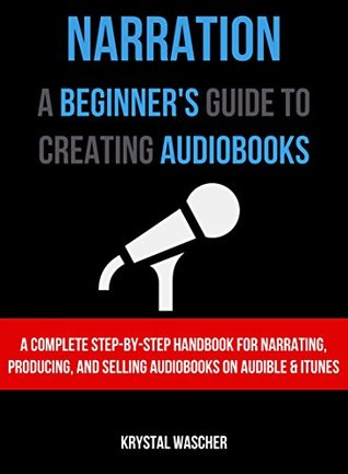 Narration: A Beginner's Guide to Creating Audiobooks: A Complete Step-by-Step Handbook for Narrating, Producing, and Selling Audiobooks on Audible and iTunes