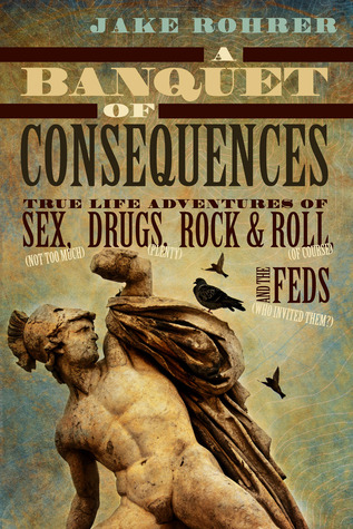 A Banquet of Consequences: True Life Adventures of Sex (Not Too Much), Drugs (Plenty), Rock & Roll (of Course), and the Feds (Who Invited Them?)