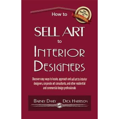Delicieux How To Sell Art To Interior Designers: Learn New Ways To Get Your Work Into  The Interior Design Market And Sell More Art By Barney Davey
