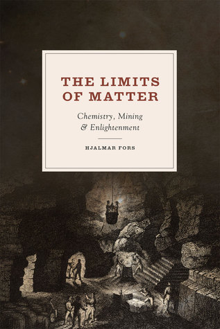 The Limits of Matter: Chemistry, Mining, and Enlightenment Hjalmar Fors