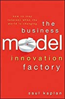 The Business Model Innovation Factory: How to Stay Relevant When the World Is Changing