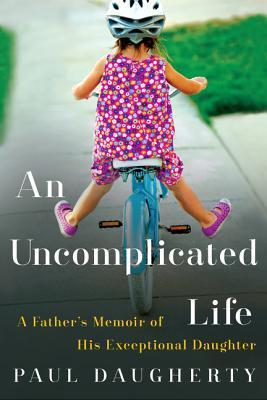 An Uncomplicated Life A Father's Memoir of His Exceptional Daughter