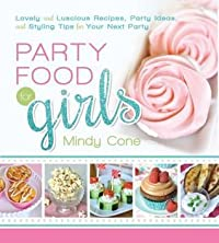Party Food for Girls: Lovely and Luscious Recipes, Party Ideas, and Styling Tips for Your Next Event