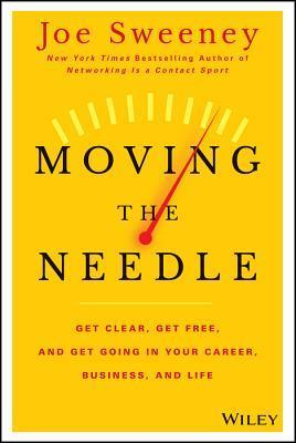 Moving the Needle  Get Clear, Get Free, and Get Going in Your Career, Business, and Life!