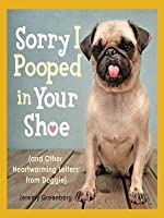 Sorry I Pooped in Your Shoe (and Other Heartwarming Letters from Doggie): (And Other Heartwarming Letters from Doggie)