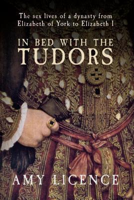 "Book cover of ""In Bed with the Tudors"" by Amy Licence"