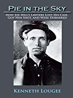 Pie in the Sky: How Joe Hill's Lawyers Lost His Case, Got Him Shot, and Were Disbarred