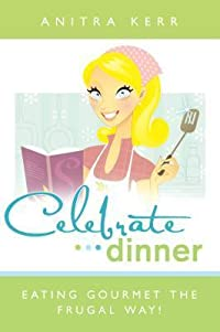 Celebrate Dinner: Eating Gourmet the Frugal Way!