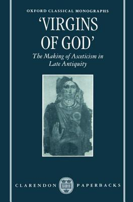 """""""virgins of God"""": The Making of Asceticism in Late Antiquity"""