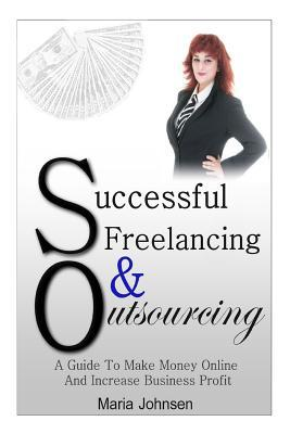 Successful Freelancing And Outsourcing: A Guide To Make Money Online And Increase Business Profit