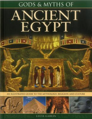 Gods & Myths of Ancient Egypt: The Illustrated Guide to the Mythology, Religion and Culture