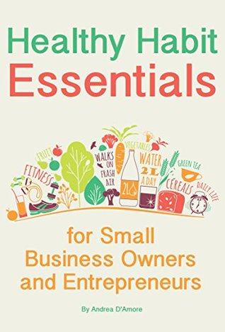 Healthy Habit Essentials for Small Business Owners and Entrepreneurs: Gain Energy and Improve Your Health While You Run Your Business
