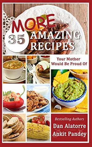 35 MORE Amazing Recipes Your Mother Would Be Proud Of!: delicious and easy restaurant-quality meals from our family recipes