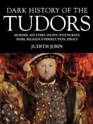 Dark History of the Tudors  Murder, Adultery, Incest, Witchcraft, Wars, Religious Persection, Piracy