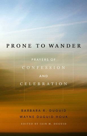 Prone to Wander: Prayers of Confession and Celebration