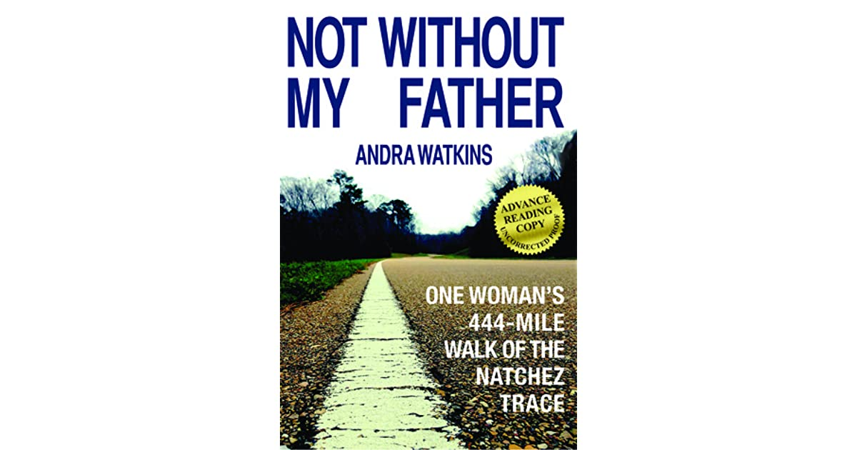 Not without my father one womans 444 mile walk of the natchez not without my father one womans 444 mile walk of the natchez trace by andra watkins fandeluxe PDF