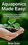 Aquaponics Made Easy: A Simple and Easy Guide to Raising Fish and Growing Food Organically in Your Home or Backyard