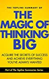 The Topline Summary of David J. Schwartz's The Magic of Thinking Big - Achieve the Secrets of Success and Achieve Everything You've Ever Wanted (Topline Summaries)