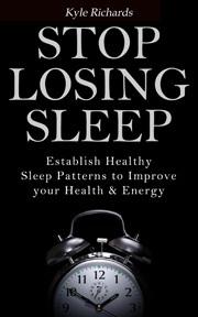 Stop Losing Sleep: Establish Healthy Sleep Patterns to Improve your Health and Energy