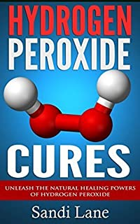 Hydrogen Peroxide Cures: Unleash the Natural Healing Powers of Hydrogen Peroxide (hydrogen peroxide, hydrogen peroxide cures, natural remedies, home r)