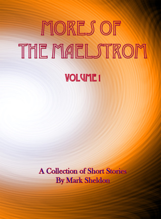 Mores of the Maelstrom: Volume 1 (A Collection of Short Stories by Mark Sheldon)