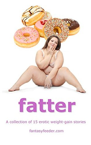 Fatter: A collection of 15 erotic weight-gain stories