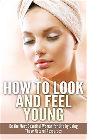 How to Look and Feel Young: Be the Most Beautiful Woman for Life by Using These Natural Resources