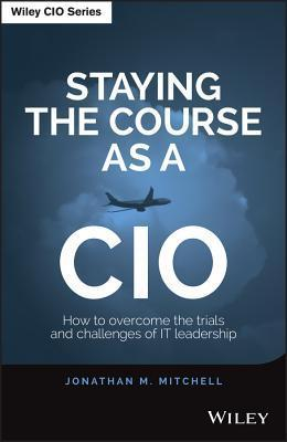 Staying the Course as a CIO  How to Overcome the Trials and Challenges of IT Leadership
