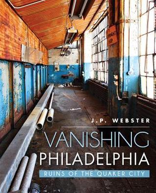Vanishing Philadelphia: Ruins of the Quaker City