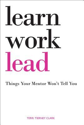 Learn, Work, Lead- Things Your Mentor Won't Tell You