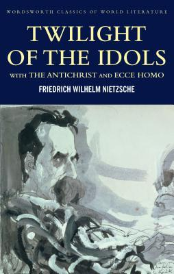 Twilight of the Idols/The Antichrist/Ecce Homo by Friedrich Nietzsche